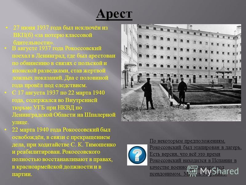 Арест 27 июня 1937 года был исключён из ВКП(б) «за потерю классовой бдительности». В августе 1937 года Рокоссовский поехал в Ленинград, где был арестован по обвинению в связях с польской и японской разведками, став жертвой ложных показаний. Два с пол