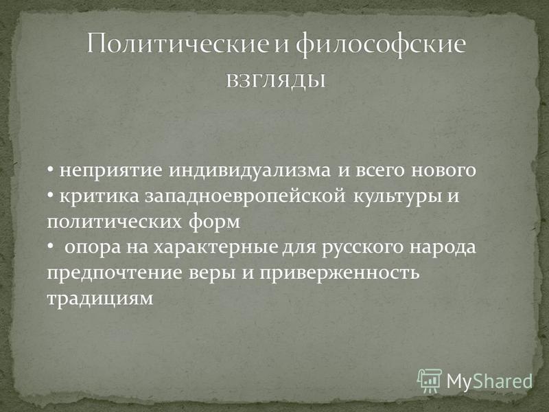 неприятие индивидуализма и всего нового критика западноевропейской культуры и политических форм опора на характерные для русского народа предпочтение веры и приверженность традициям