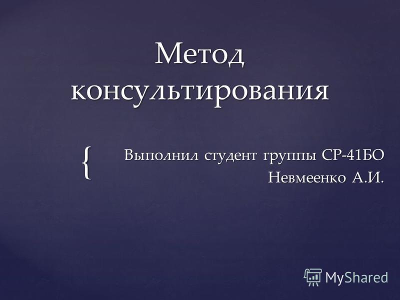 { Метод консультирования Выполнил студент группы СР-41БО Невмеенко А.И.