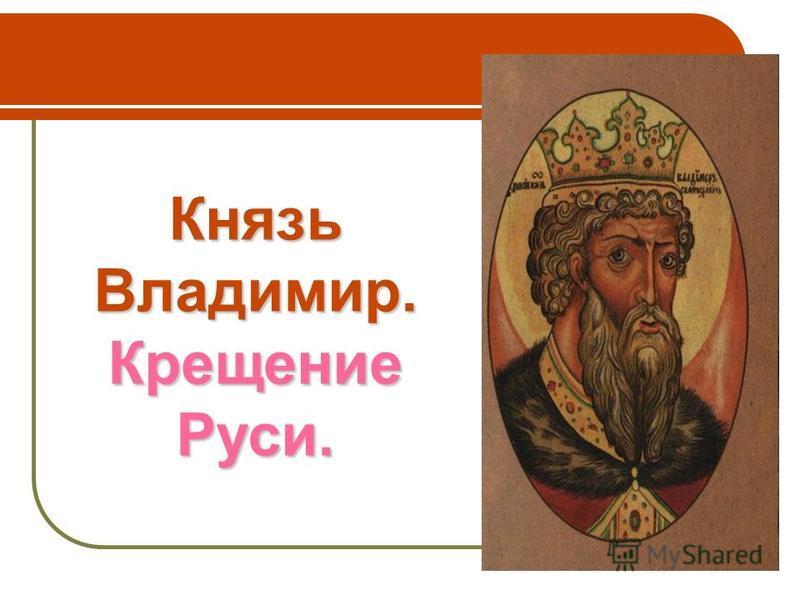Князь Владимир. Крещение Руси.