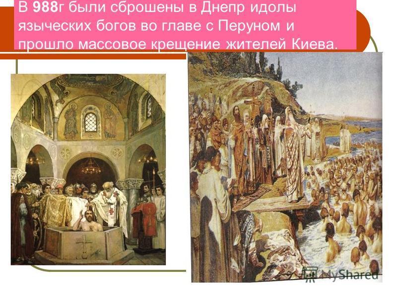 В 988 г были сброшены в Днепр идолы языческих богов во главе с Перуном и прошло массовое крещение жителей Киева.