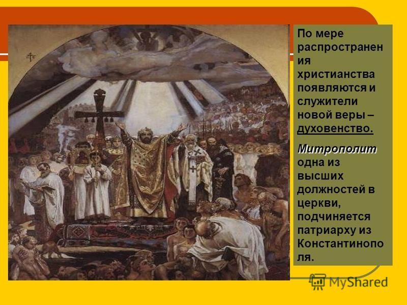 По мере распространен ия христианства появляются и служители новой веры – духовенство. Митрополит Митрополит одна из высших должностей в церкви, подчиняется патриарху из Константинопо ля.
