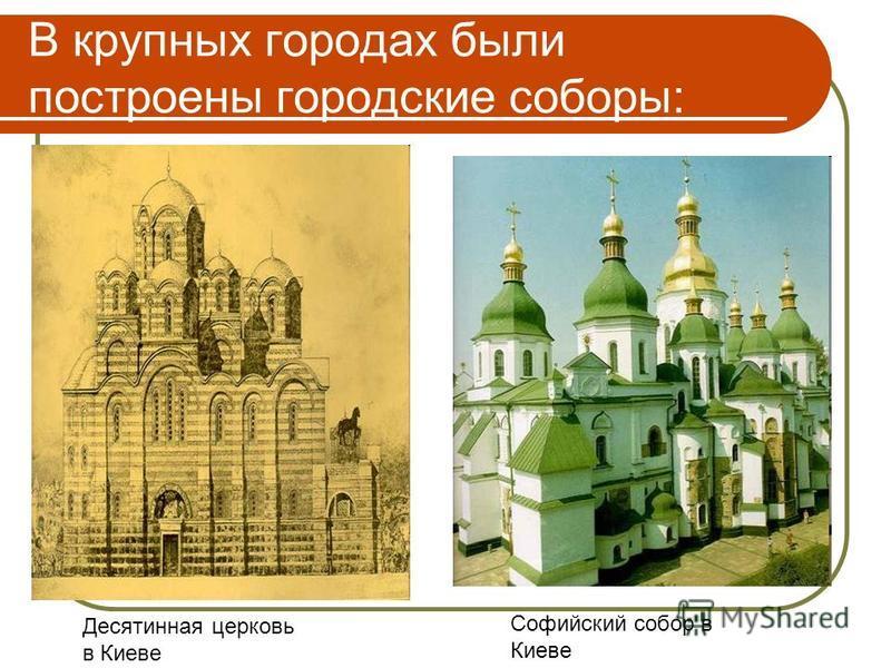 В крупных городах были построены городские соборы: Десятинная церковь в Киеве Софийский собор в Киеве