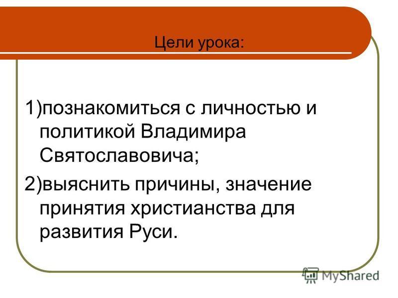 Цели урока: 1)познакомиться с личностью и политикой Владимира Святославовича; 2)выяснить причины, значение принятия христианства для развития Руси.
