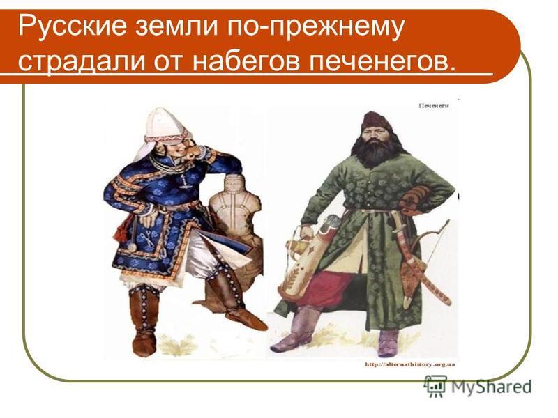 Русские земли по-прежнему страдали от набегов печенегов.