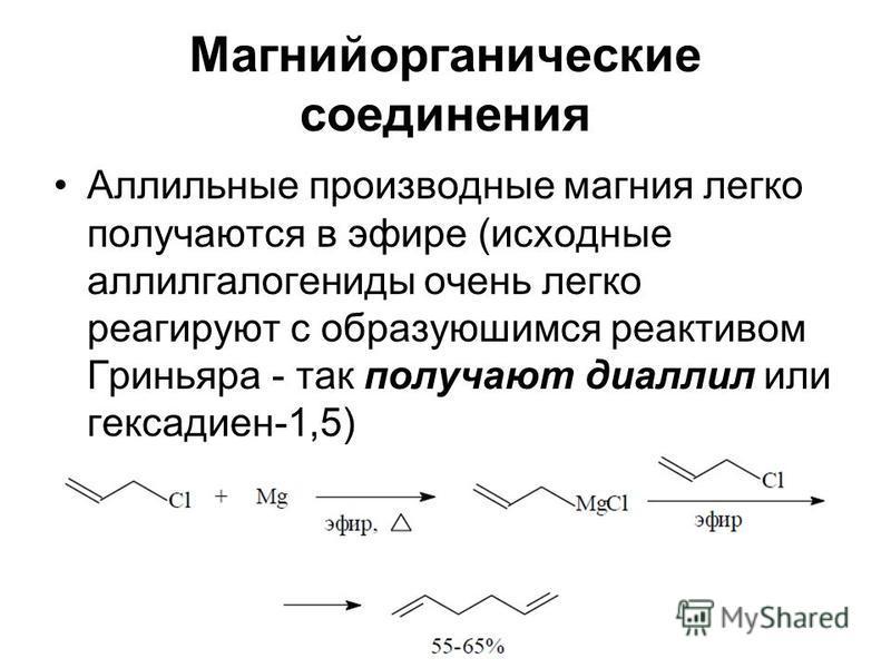 Магнийорганические соединения Аллильные производные магния легко получаются в эфире (исходные алкилгалогениды очень легко реагируют с образующимся реактивом Гриньяра - так получают диаллил или гексадиен-1,5)