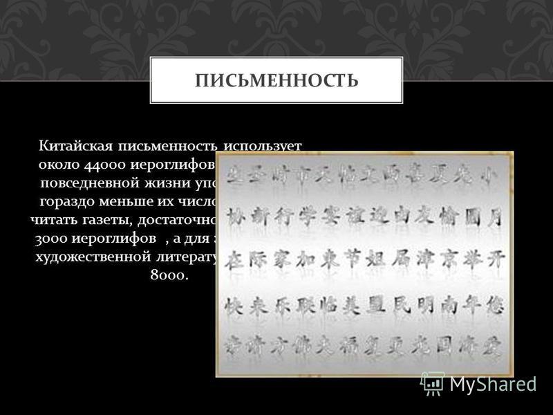ПИСЬМЕННОСТЬ Китайская письменность использует около 44000 иероглифов, впрочем, в повседневной жизни употребляется гораздо меньше их число. Так чтобы читать газеты, достаточно знать всего 3000 иероглифов, а для знакомства с художественной литературой