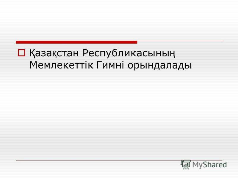 Қ аза қ стан Республикасыны ң Мемлекеттік Гимні орындалады