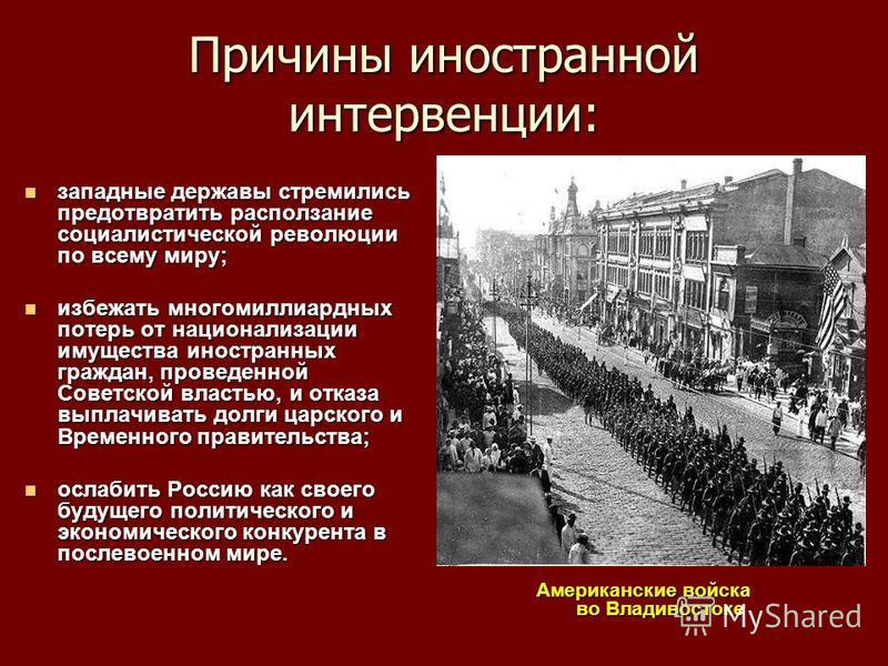 Причины иностранной интервенции: западные державы стремились предотвратить расползание социалистической революции по всему миру; западные державы стремились предотвратить расползание социалистической революции по всему миру; избежать многомиллиардных