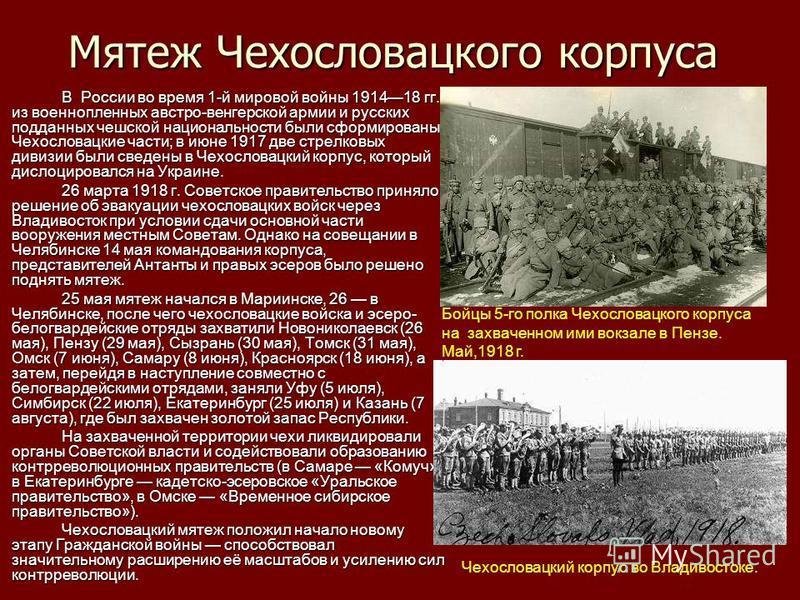 Мятеж Чехословацкого корпуса В России во время 1-й мировой войны 191418 гг. из военнопленных австро-венгерской армии и русских подданных чешской национальности были сформированы Чехословацкие части; в июне 1917 две стрелковых дивизии были сведены в Ч