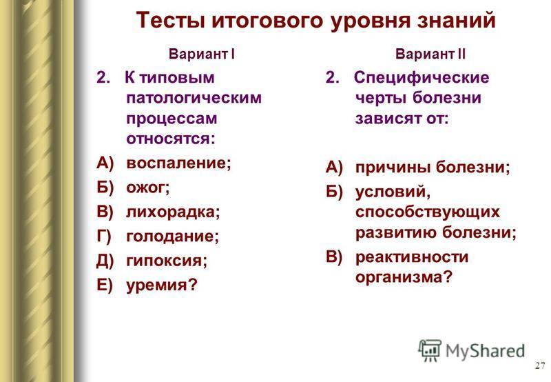 27 Тесты итогового уровня знаний Вариант I 2. К типовым патологическим процессам относятся: А) воспаление; Б) ожог; В) лихорадка; Г) голодание; Д)гипоксия; Е)уремия? Вариант II 2. Специфические черты болезни зависят от: А) причины болезни; Б) условий