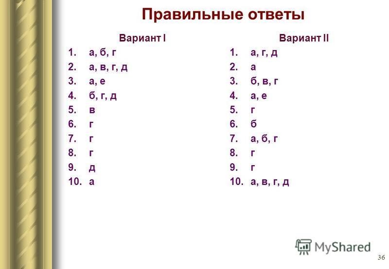 36 Правильные ответы Вариант I 1.а, б, г 2.а, в, г, д 3.а, е 4.б, г, д 5. в 6. г 7. г 8. г 9. д 10. а Вариант II 1.а, г, д 2. а 3.б, в, г 4.а, е 5. г 6. б 7.а, б, г 8. г 9. г 10.а, в, г, д