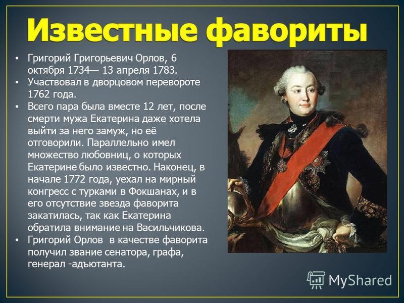 Григорий Григорьевич Орлов, 6 октября 1734 13 апреля 1783. Участвовал в дворцовом перевороте 1762 года. Всего пара была вместе 12 лет, после смерти мужа Екатерина даже хотела выйти за него замуж, но её отговорили. Параллельно имел множество любовниц,