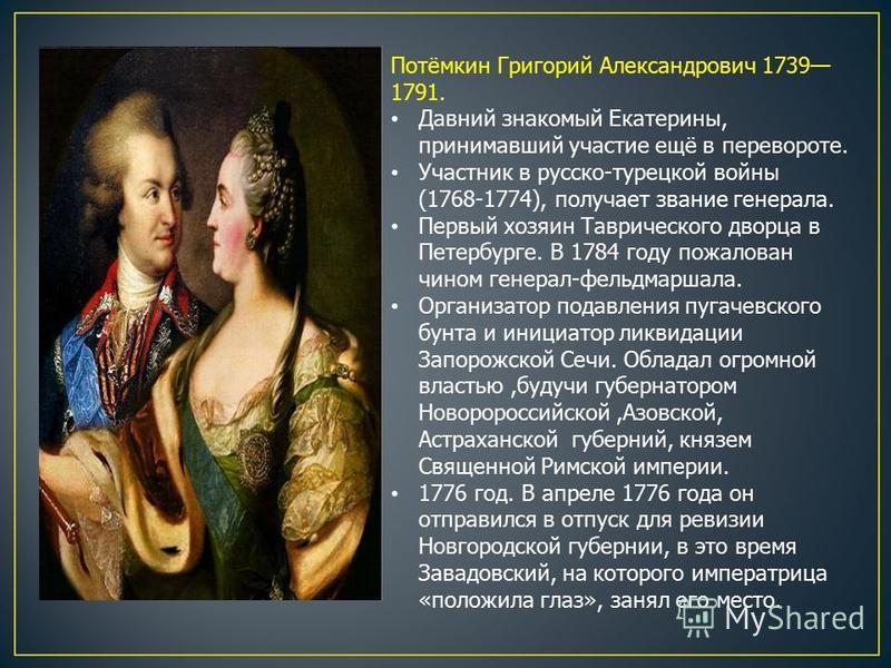 Потёмкин Григорий Александрович 1739 1791. Давний знакомый Екатерины, принимавший участие ещё в перевороте. Участник в русско-турецкой войны (1768-1774), получает звание генерала. Первый хозяин Таврического дворца в Петербурге. В 1784 году пожалован