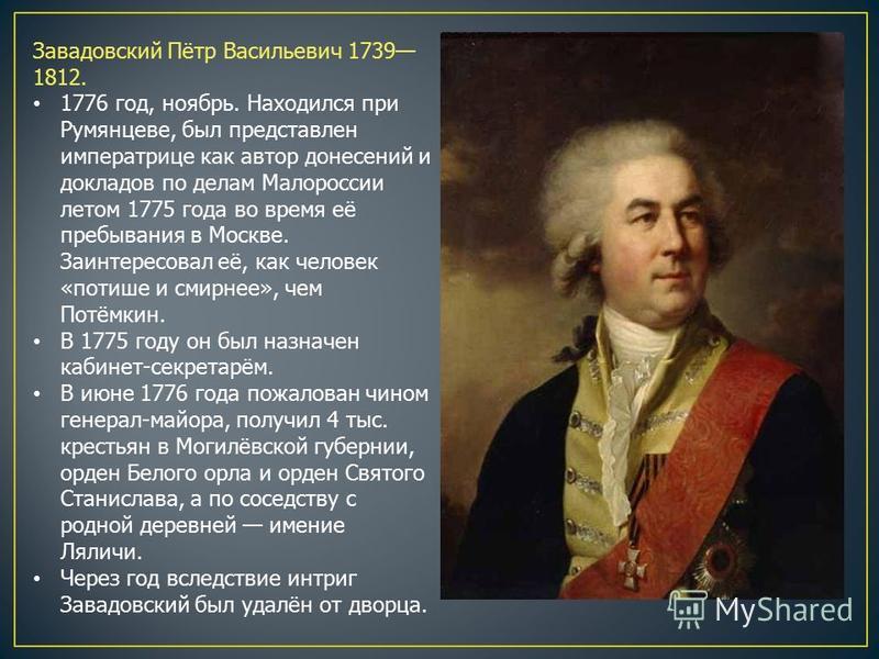 Завадовский Пётр Васильевич 1739 1812. 1776 год, ноябрь. Находился при Румянцеве, был представлен императрице как автор донесений и докладов по делам Малороссии летом 1775 года во время её пребывания в Москве. Заинтересовал её, как человек «потише и