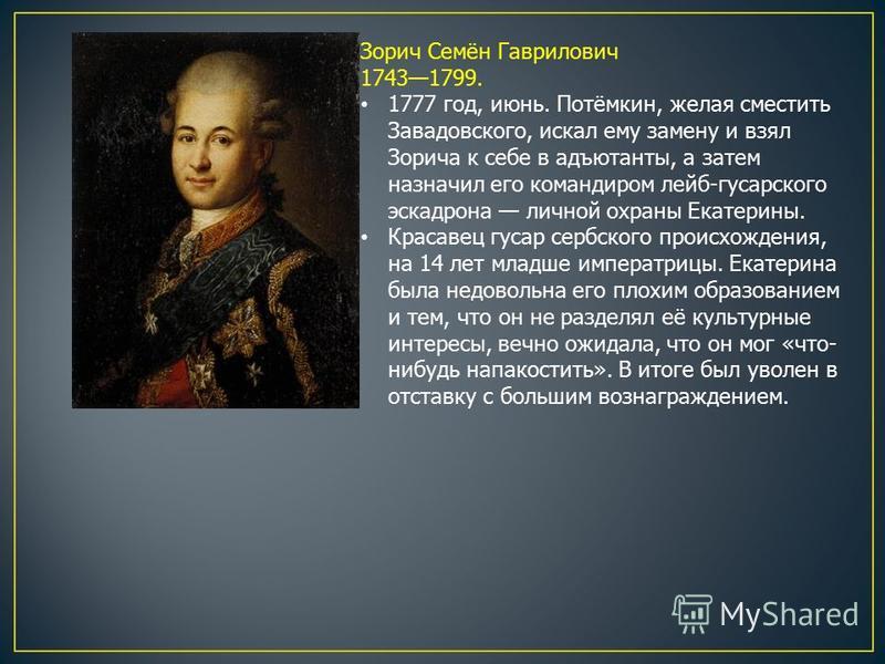 Зорич Семён Гаврилович 17431799. 1777 год, июнь. Потёмкин, желая сместить Завадовского, искал ему замену и взял Зорича к себе в адъютанты, а затем назначил его командиром лейб-гусарского эскадрона личной охраны Екатерины. Красавец гусар сербского про