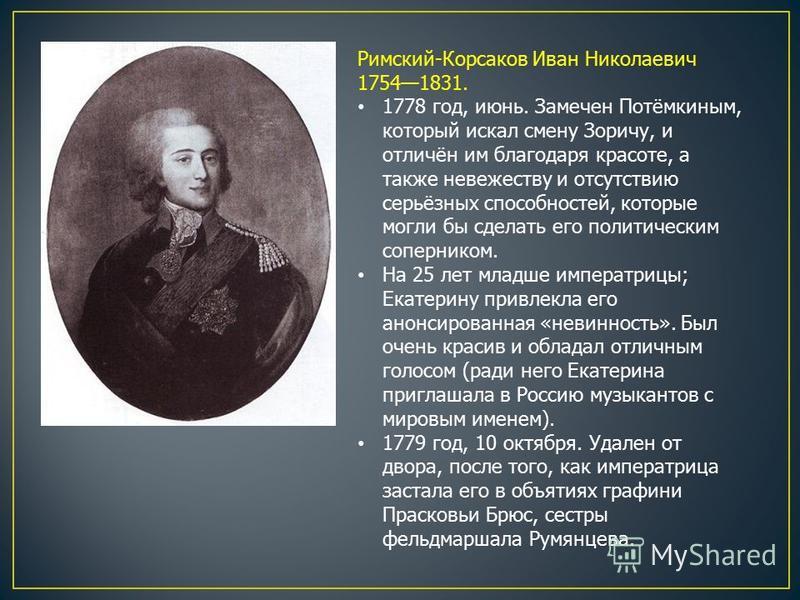 Римский-Корсаков Иван Николаевич 17541831. 1778 год, июнь. Замечен Потёмкиным, который искал смену Зоричу, и отличён им благодаря красоте, а также невежеству и отсутствию серьёзных способностей, которые могли бы сделать его политическим соперником. Н