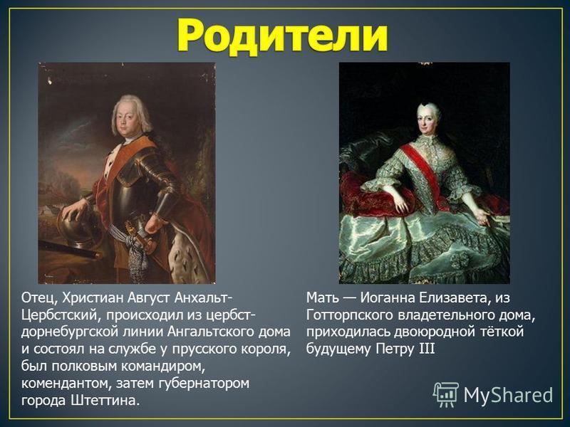 Отец, Христиан Август Анхальт- Цербстский, происходил из цербст- дорнебургской линии Ангальтского дома и состоял на службе у прусского короля, был полковым командиром, комендантом, затем губернатором города Штеттина. Мать Иоганна Елизавета, из Готтор