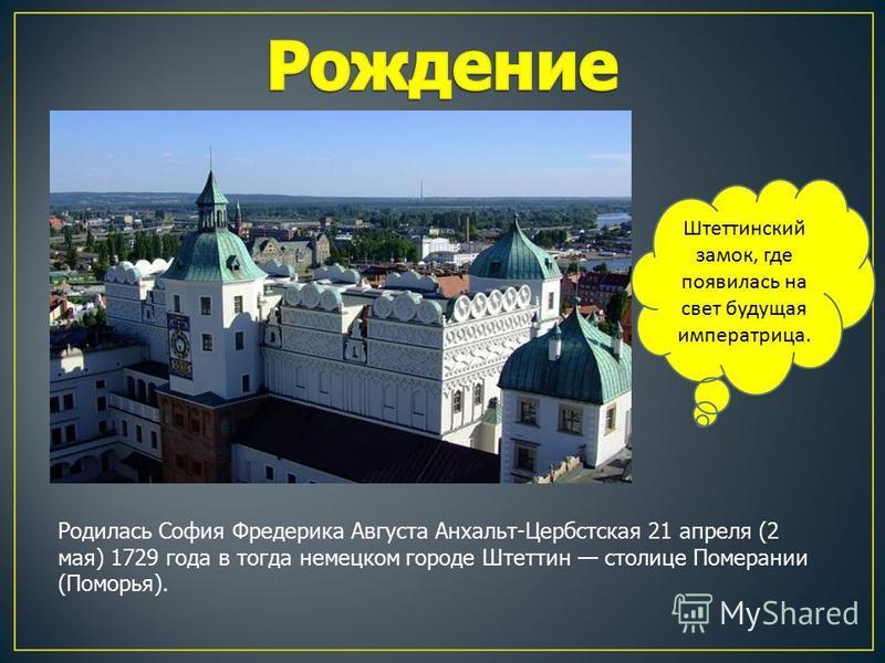 Родилась София Фредерика Августа Анхальт-Цербстская 21 апреля (2 мая) 1729 года в тогда немецком городе Штеттин столице Померании (Поморья). Штеттинский замок, где появилась на свет будущая императрица.