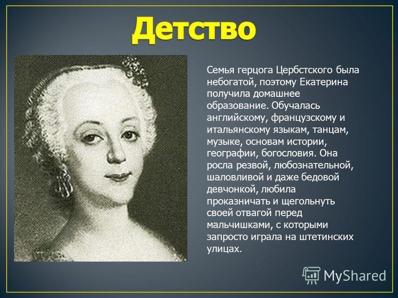 Семья герцога Цербстского была небогатой, поэтому Екатерина получила домашнее образование. Обучалась английскому, французскому и итальянскому языкам, танцам, музыке, основам истории, географии, богословия. Она росла резвой, любознательной, шаловливой