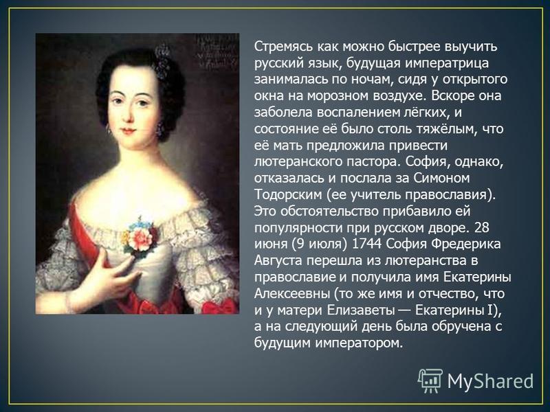 Стремясь как можно быстрее выучить русский язык, будущая императрица занималась по ночам, сидя у открытого окна на морозном воздухе. Вскоре она заболела воспалением лёгких, и состояние её было столь тяжёлым, что её мать предложила привести лютеранско