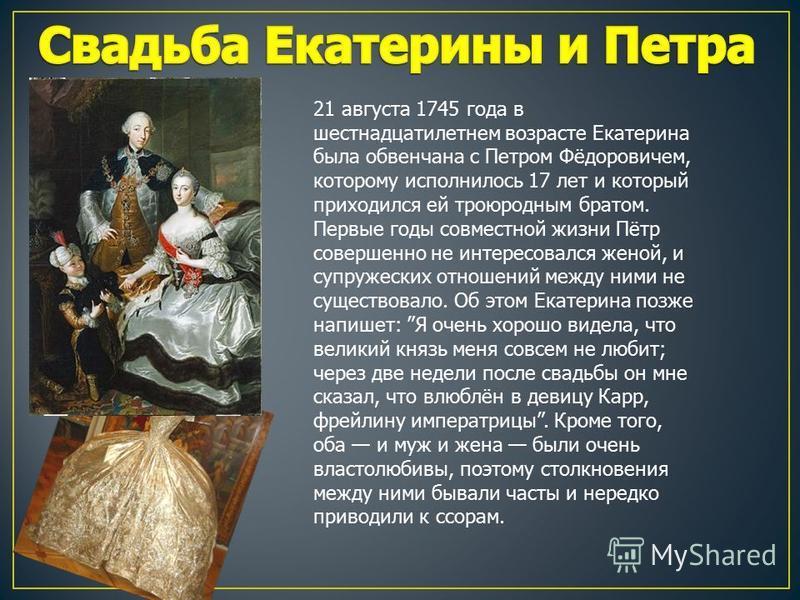 21 августа 1745 года в шестнадцатилетнем возрасте Екатерина была обвенчана с Петром Фёдоровичем, которому исполнилось 17 лет и который приходился ей троюродным братом. Первые годы совместной жизни Пётр совершенно не интересовался женой, и супружеских