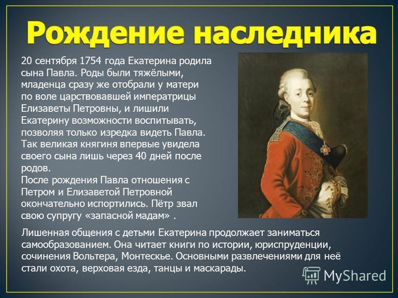 20 сентября 1754 года Екатерина родила сына Павла. Роды были тяжёлыми, младенца сразу же отобрали у матери по воле царствовавшей императрицы Елизаветы Петровны, и лишили Екатерину возможности воспитывать, позволяя только изредка видеть Павла. Так вел