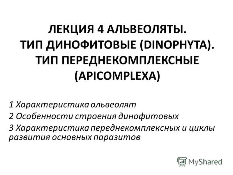ЛЕКЦИЯ 4 АЛЬВЕОЛЯТЫ. ТИП ДИНОФИТОВЫЕ (DINOPHYTA). ТИП ПЕРЕДНЕКОМПЛЕКСНЫЕ (APICOMPLEXA) 1 Характеристика альвеолит 2 Особенности строения динофитовых 3 Характеристика передне комплексных и циклы развития основных паразитов