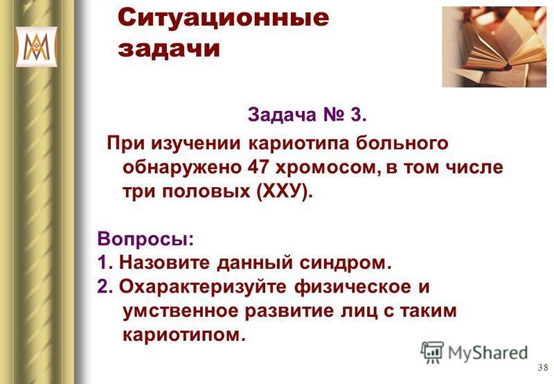38 Ситуационные задачи Задача 3. При изучении кариотипа больного обнаружено 47 хромосом, в том числе три половых (ХХУ). Вопросы: 1. Назовите данный синдром. 2. Охарактеризуйте физическое и умственное развитие лиц с таким кариотипом.