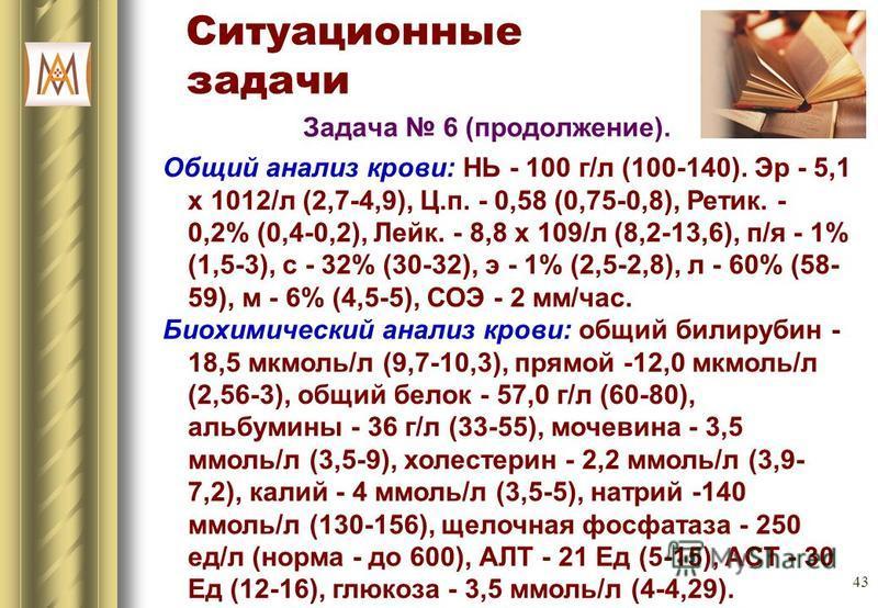 43 Ситуационные задачи Задача 6 (продолжение). Общий анализ крови: НЬ - 100 г/л (100-140). Эр - 5,1 х 1012/л (2,7-4,9), Ц.п. - 0,58 (0,75-0,8), Ретик. - 0,2% (0,4-0,2), Лейк. - 8,8 х 109/л (8,2-13,6), п/я - 1% (1,5-3), с - 32% (30-32), э - 1% (2,5-2,