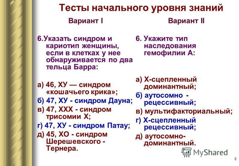 8 Тесты начального уровня знаний Вариант I 6. Указать синдром и кариотип женщины, если в клетках у нее обнаруживается по два тельца Барра: а) 46, ХУ синдром «кошачьего крика»; б) 47, ХУ - синдром Дауна; в) 47, XXX - синдром трисомии X; г) 47, ХУ - си