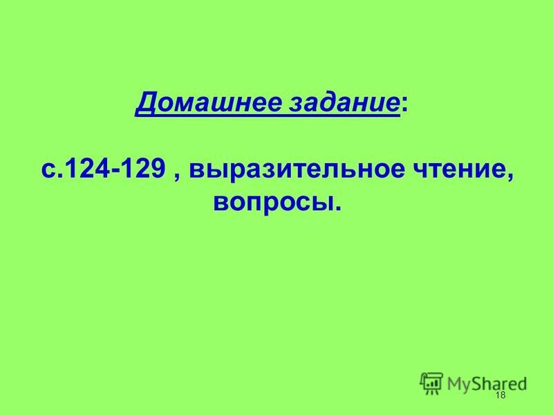 Домашнее задание: с.124-129, выразительное чтение, вопросы. 18