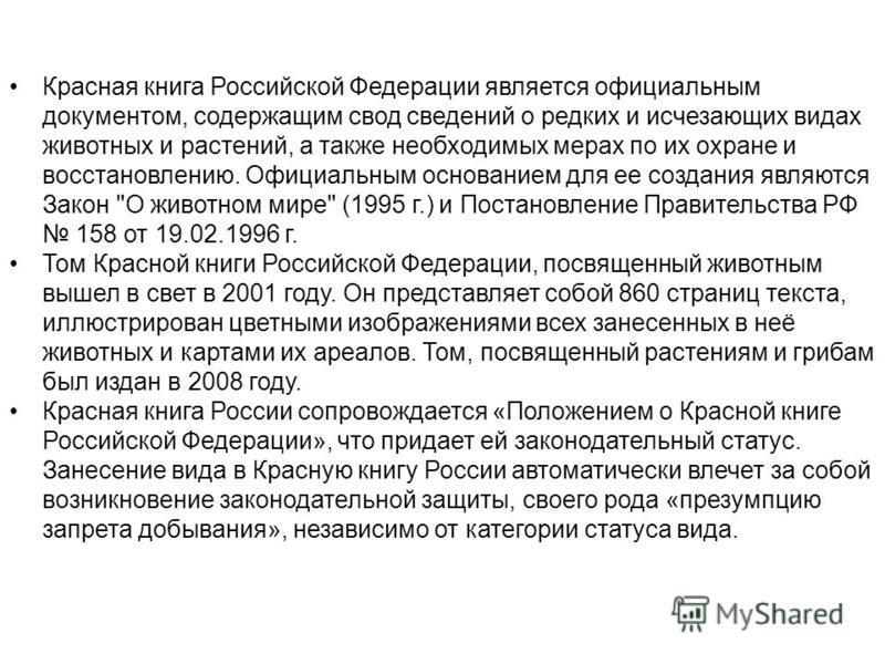 Красная книга Российской Федерации является официальным документом, содержащим свод сведений о редких и исчезающих видах животных и растений, а также необходимых мерах по их охране и восстановлению. Официальным основанием для ее создания являются Зак