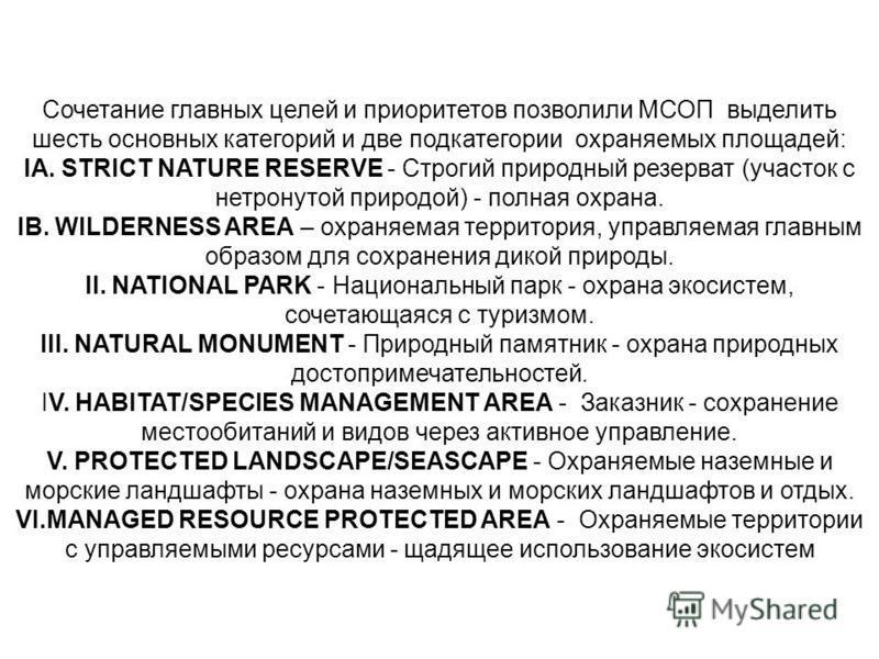 Сочетание главных целей и приоритетов позволили МСОП выделить шесть основных категорий и две подкатегории охраняемых площадей: IA. STRICT NATURE RESERVE - Строгий природный резерват (участок с нетронутой природой) - полная охрана. IB. WILDERNESS AREA