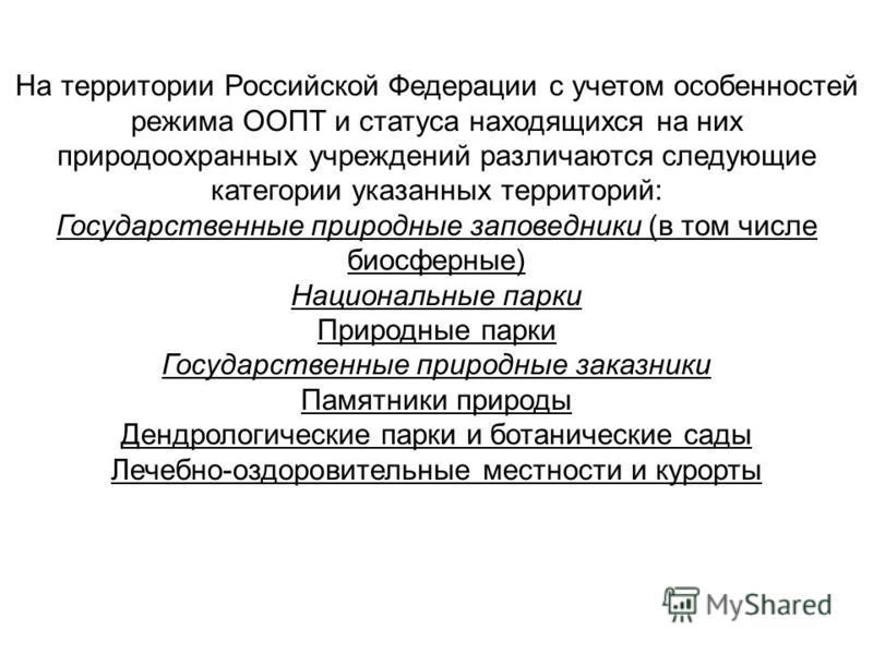 На территории Российской Федерации с учетом особенностей режима ООПТ и статуса находящихся на них природоохранных учреждений различаются следующие категории указанных территорий: Государственные природные заповедники (в том числе биосферные) Национал