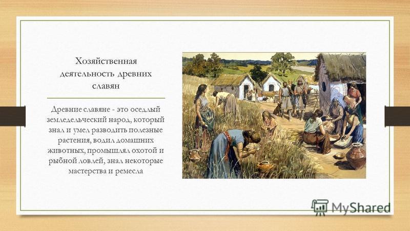 Хозяйственная деятельность древних славян Древние славяне - это оседлый земледельческий народ, который знал и умел разводить полезные растения, водил домашних животных, промышлял охотой и рыбной ловлей, знал некоторые мастерства и ремесла