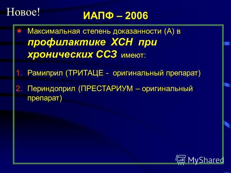 ИАПФ – 2006 Максимальная степень доказанности (А) в профилактике ХСН при хронических ССЗ имеют: 1. Рамиприл (ТРИТАЦЕ - оригинальный препарат) 2. Периндоприл (ПРЕСТАРИУМ – оригинальный препарат) Новое!