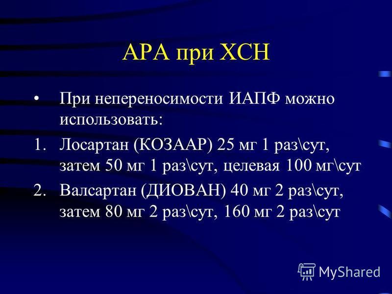 АРА при ХСН При непереносимости ИАПФ можно использовать: 1. Лосартан (КОЗААР) 25 мг 1 раз\сут, затем 50 мг 1 раз\сут, целевая 100 мг\сут 2. Валсартан (ДИОВАН) 40 мг 2 раз\сут, затем 80 мг 2 раз\сут, 160 мг 2 раз\сут