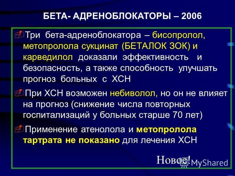 БЕТА- АДРЕНОБЛОКАТОРЫ – 2006 Три бета-адреноблокатора – бисопролол, метопролола сукцинат (БЕТАЛОК ЗОК) и карведилол доказали эффективность и безопасность, а также способность улучшать прогноз больных с ХСН При ХСН возможен небиволол, но он не влияет
