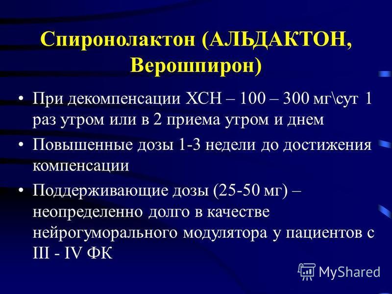 Спиронолактон (АЛЬДАКТОН, Верошпирон) При декомпенсации ХСН – 100 – 300 мг\сут 1 раз утром или в 2 приема утром и днем Повышенные дозы 1-3 недели до достижения компенсации Поддерживающие дозы (25-50 мг) – неопределенно долго в качестве нейрогуморальн