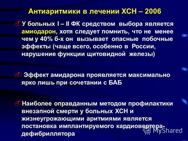 Антиаритмики в лечении ХСН – 2006 У больных I – II ФК средством выбора является амиодарон, хотя следует помнить, что не менее чем у 40% б-х он вызывает опасные побочные эффекты (чаще всего, особенно в России, нарушение функции щитовидной железы) Эффе