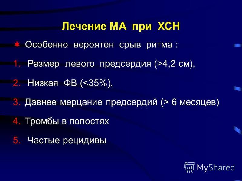 Лечение МА при ХСН Особенно вероятен срыв ритма : 1. Размер левого предсердия (>4,2 см), 2. Низкая ФВ (<35%), 3. Давнее мерцание предсердий (> 6 месяцев) 4. Тромбы в полостях 5. Частые рецидивы