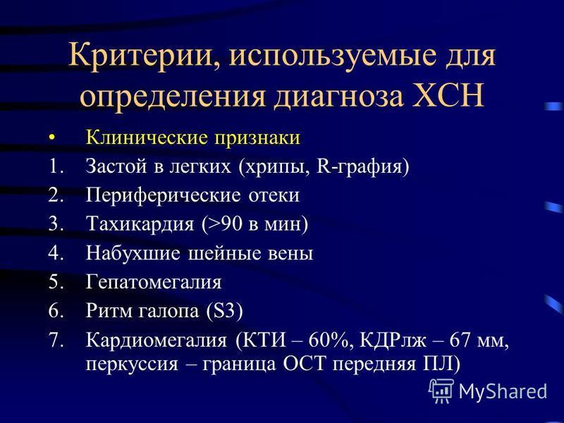 Критерии, используемые для определения диагноза ХСН Клинические признаки 1. Застой в легких (хрипы, R-графия) 2. Периферические отеки 3. Тахикардия (>90 в мин) 4. Набухшие шейные вены 5. Гепатомегалия 6. Ритм галопа (S3) 7. Кардиомегалия (КТИ – 60%,