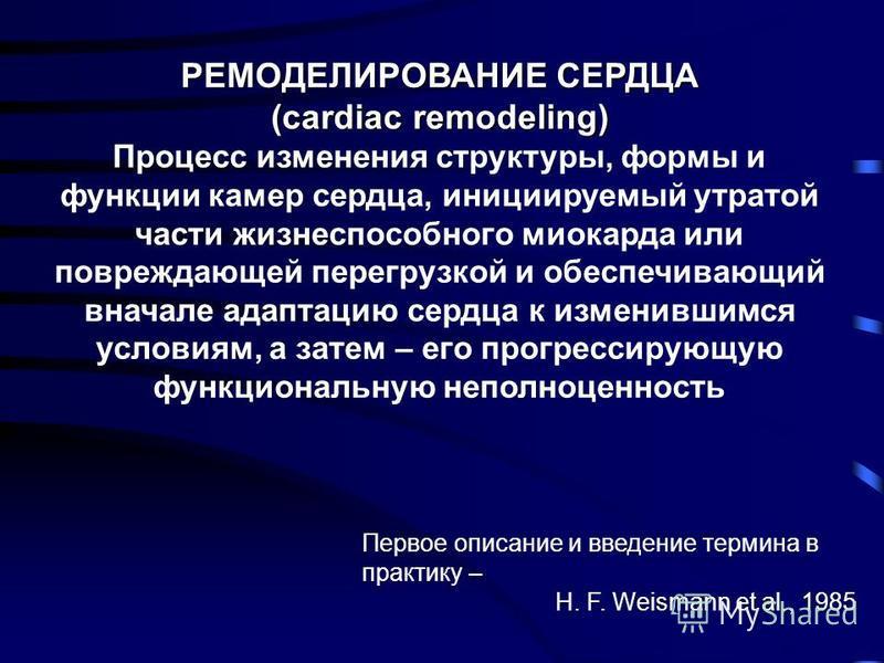РЕМОДЕЛИРОВАНИЕ СЕРДЦА (cardiac remodeling) Процесс изменения структуры, формы и функции камер сердца, инициируемый утратой части жизнеспособного миокарда или повреждающей перегрузкой и обеспечивающий вначале адаптацию сердца к изменившимся условиям,