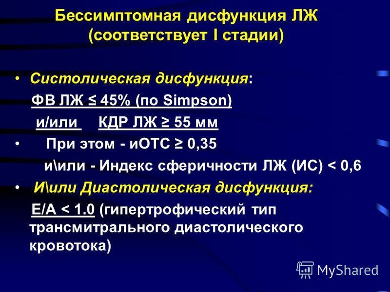 Бессимптомная дисфункция ЛЖ (соответствует I стадии) Систолическая дисфункция: ФВ ЛЖ 45% (по Simpson) и/или КДР ЛЖ 55 мм При этом - иОТС 0,35 и\или - Индекс сферичности ЛЖ (ИС) < 0,6 И\или Диастолическая дисфункция: Е/А < 1.0 (гипертрофический тип тр