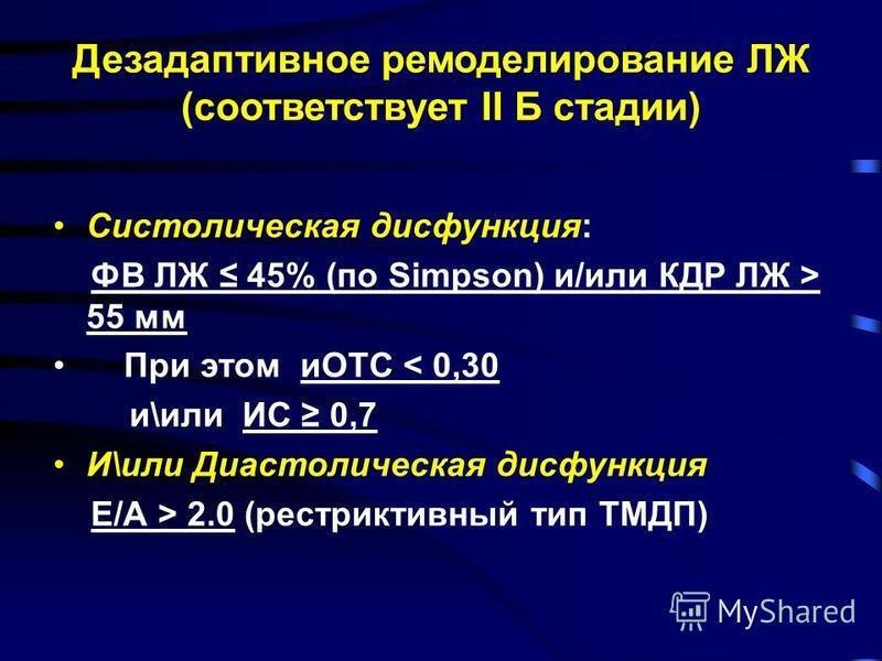 Дезадаптивное ремоделирование ЛЖ (соответствует II Б стадии) Систолическая дисфункция: ФВ ЛЖ 45% (по Simpson) и/или КДР ЛЖ > 55 мм При этом иОТС < 0,30 и\или ИС 0,7 И\или Диастолическая дисфункция Е/А > 2.0 (рестриктивный тип ТМДП)