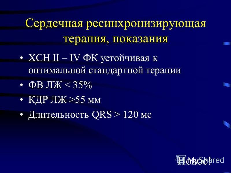 Сердечная ресинхронизирующая терапия, показания ХСН II – IV ФК устойчивая к оптимальной стандартной терапии ФВ ЛЖ < 35% КДР ЛЖ >55 мм Длительность QRS > 120 мс Новое!