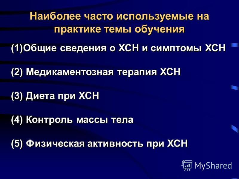 Наиболее часто используемые на практике темы обучения (1)Общие сведения о ХСН и симптомы ХСН (2) Медикаментозная терапия ХСН (3) Диета при ХСН (4) Контроль массы тела (5) Физическая активность при ХСН (1)Общие сведения о ХСН и симптомы ХСН (2) Медика