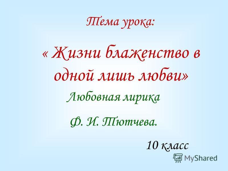 Любовная лирика Ф. И. Тютчева. Тема урока: « Жизни блаженство в одной лишь любви» 10 класс