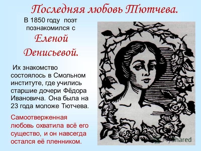 Последняя любовь Тютчева. В 1850 году поэт познакомился с Еленой Денисьевой. Их знакомство состоялось в Смольном институте, где учились старшие дочери Фёдора Ивановича. Она была на 23 года моложе Тютчева. Самоотверженная любовь охватила всё его сущес